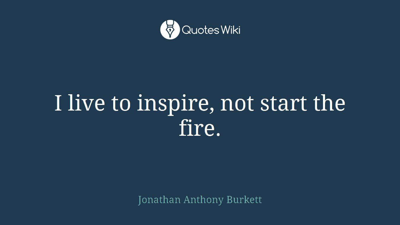 I live to inspire, not start the fire.