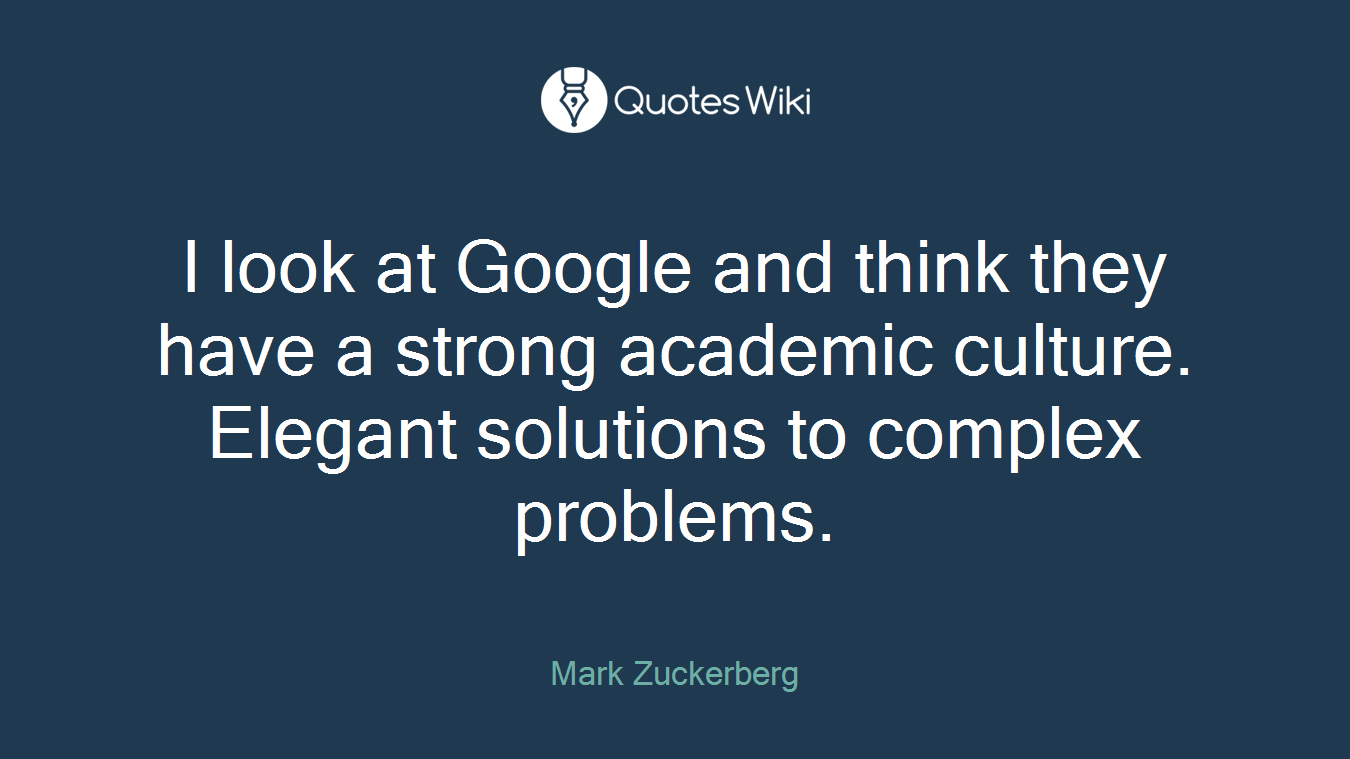 I look at Google and think they have a strong academic culture. Elegant solutions to complex problems.