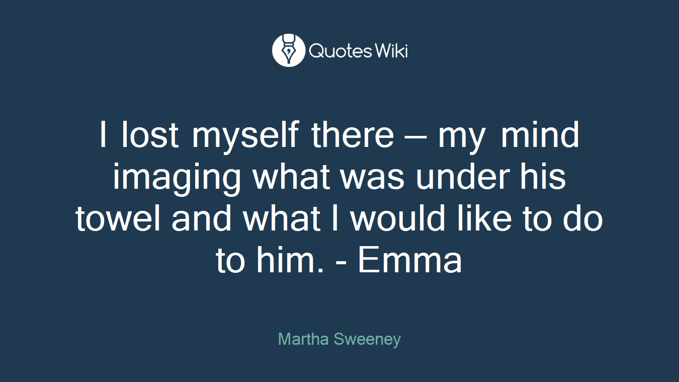 I lost myself there — my mind imaging what was under his towel and what I would like to do to him. - Emma