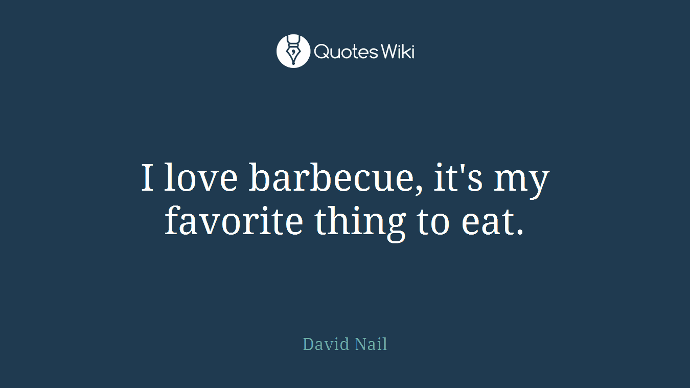 I love barbecue, it's my favorite thing to eat.