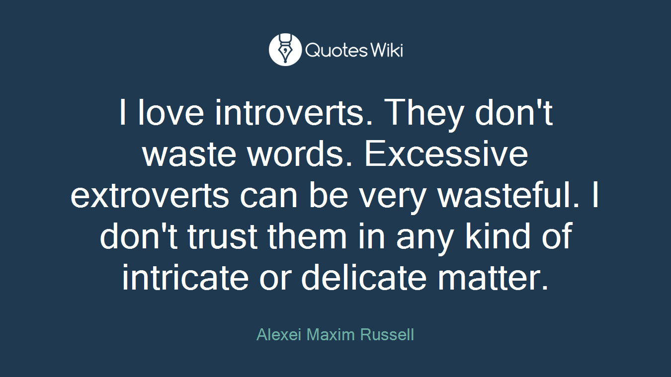 I love introverts. They don't waste words. Excessive extroverts can be very wasteful. I don't trust them in any kind of intricate or delicate matter.