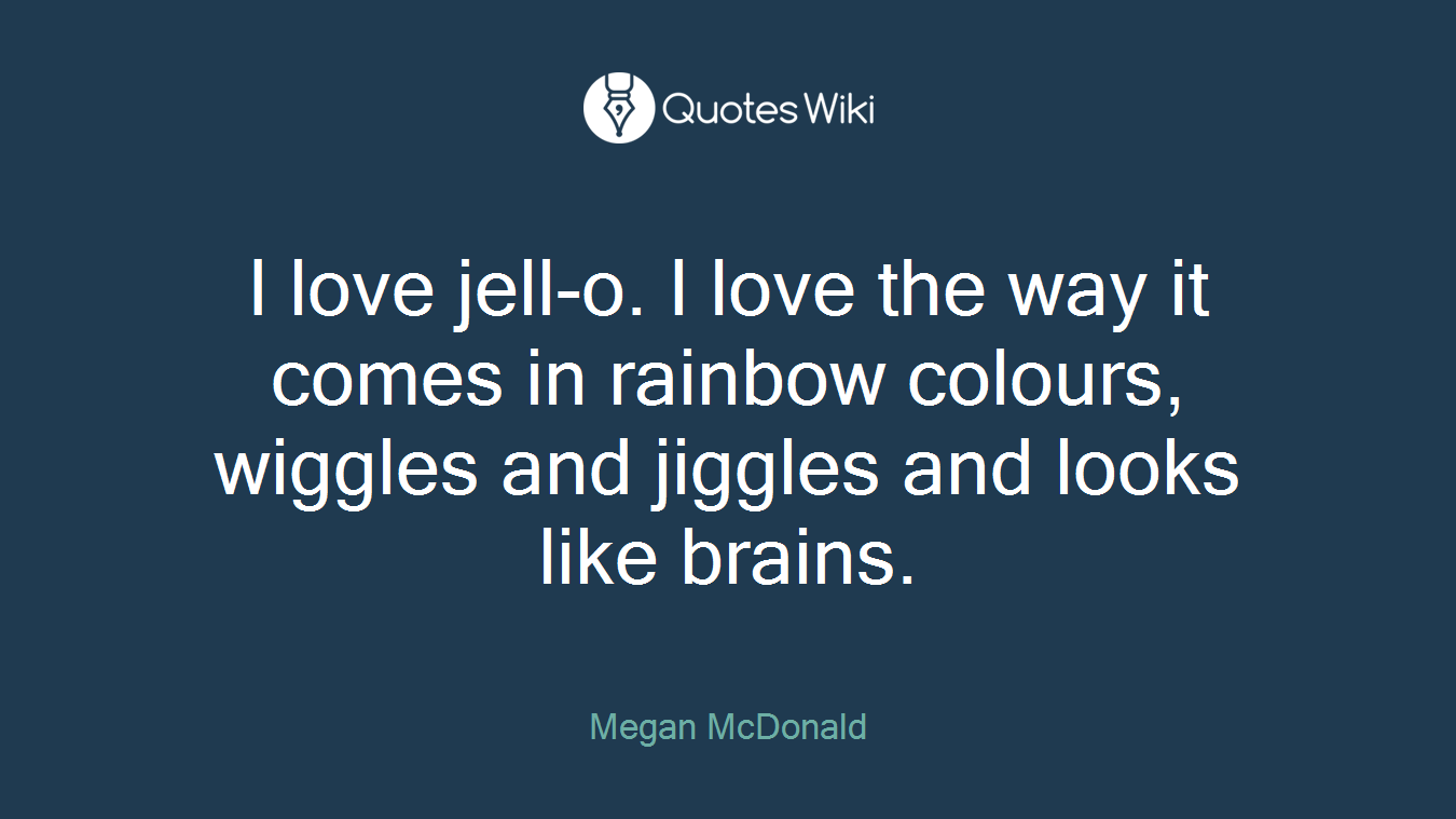 I love jell-o. I love the way it comes in rainbow colours, wiggles and jiggles and looks like brains.