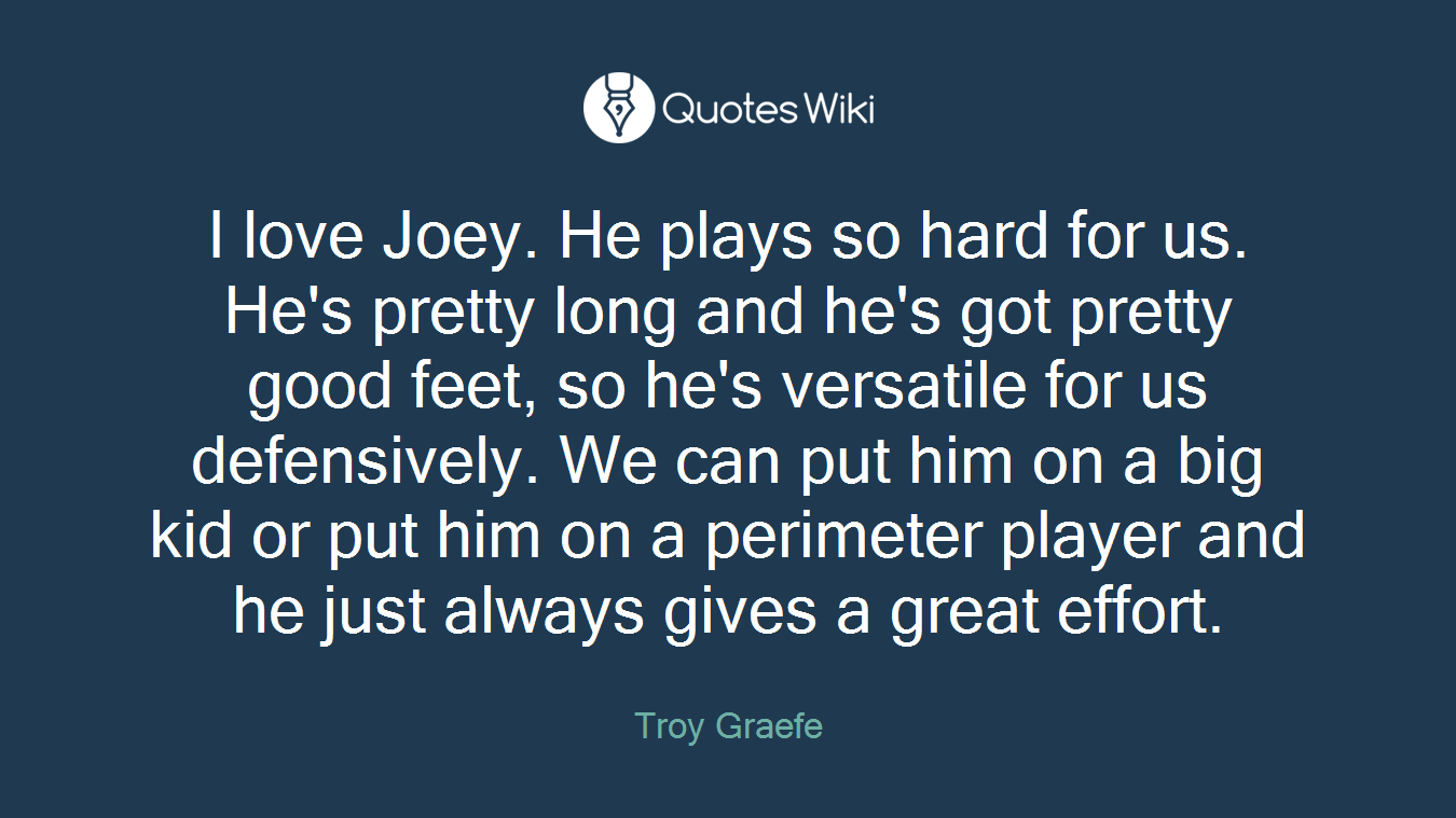 I love Joey. He plays so hard for us. He's pretty long and he's got pretty good feet, so he's versatile for us defensively. We can put him on a big kid or put him on a perimeter player and he just always gives a great effort.