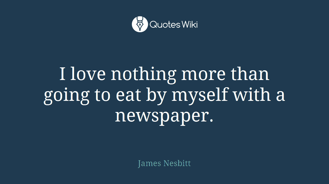 I love nothing more than going to eat by myself with a newspaper.