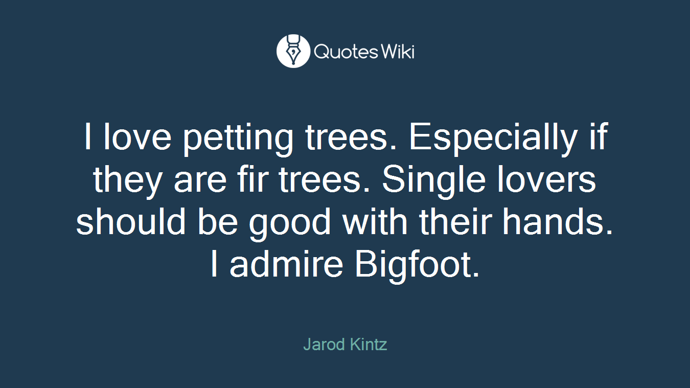I love petting trees. Especially if they are fir trees. Single lovers should be good with their hands. I admire Bigfoot.
