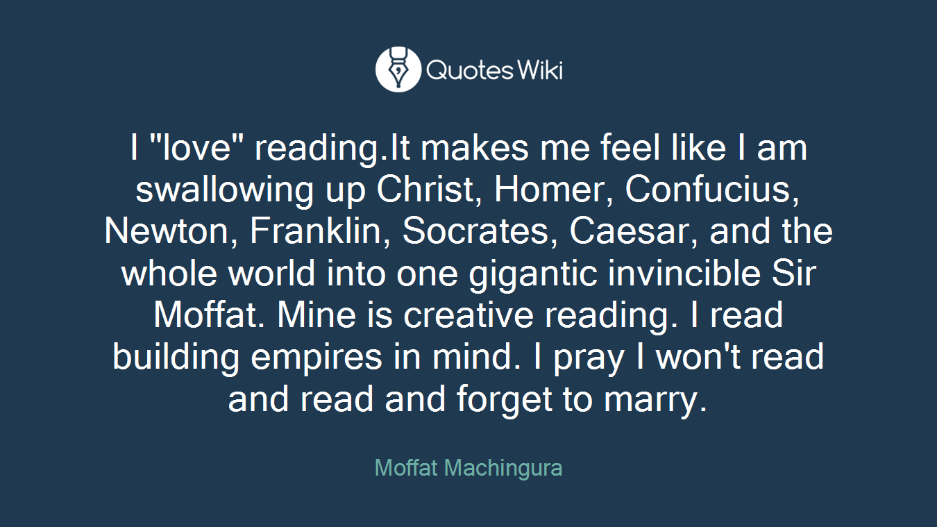 """I """"love"""" reading.It makes me feel like I am swallowing up Christ, Homer, Confucius, Newton, Franklin, Socrates, Caesar, and the whole world into one gigantic invincible Sir Moffat. Mine is creative reading. I read building empires in mind. I pray I won't read and read and forget to marry."""