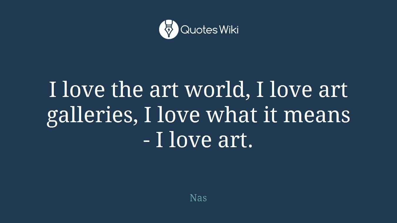 I love the art world, I love art galleries, I love what it means - I love art.