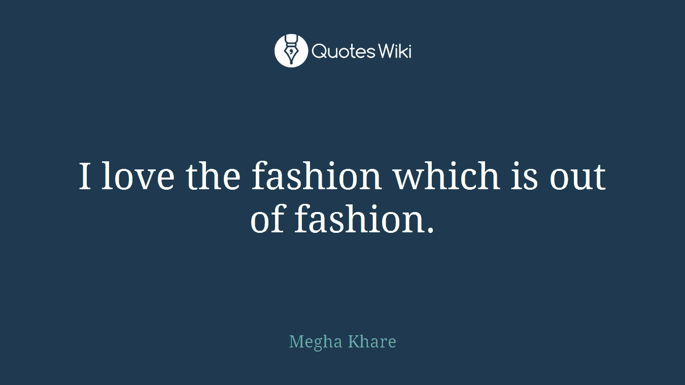 I love the fashion which is out of fashion.