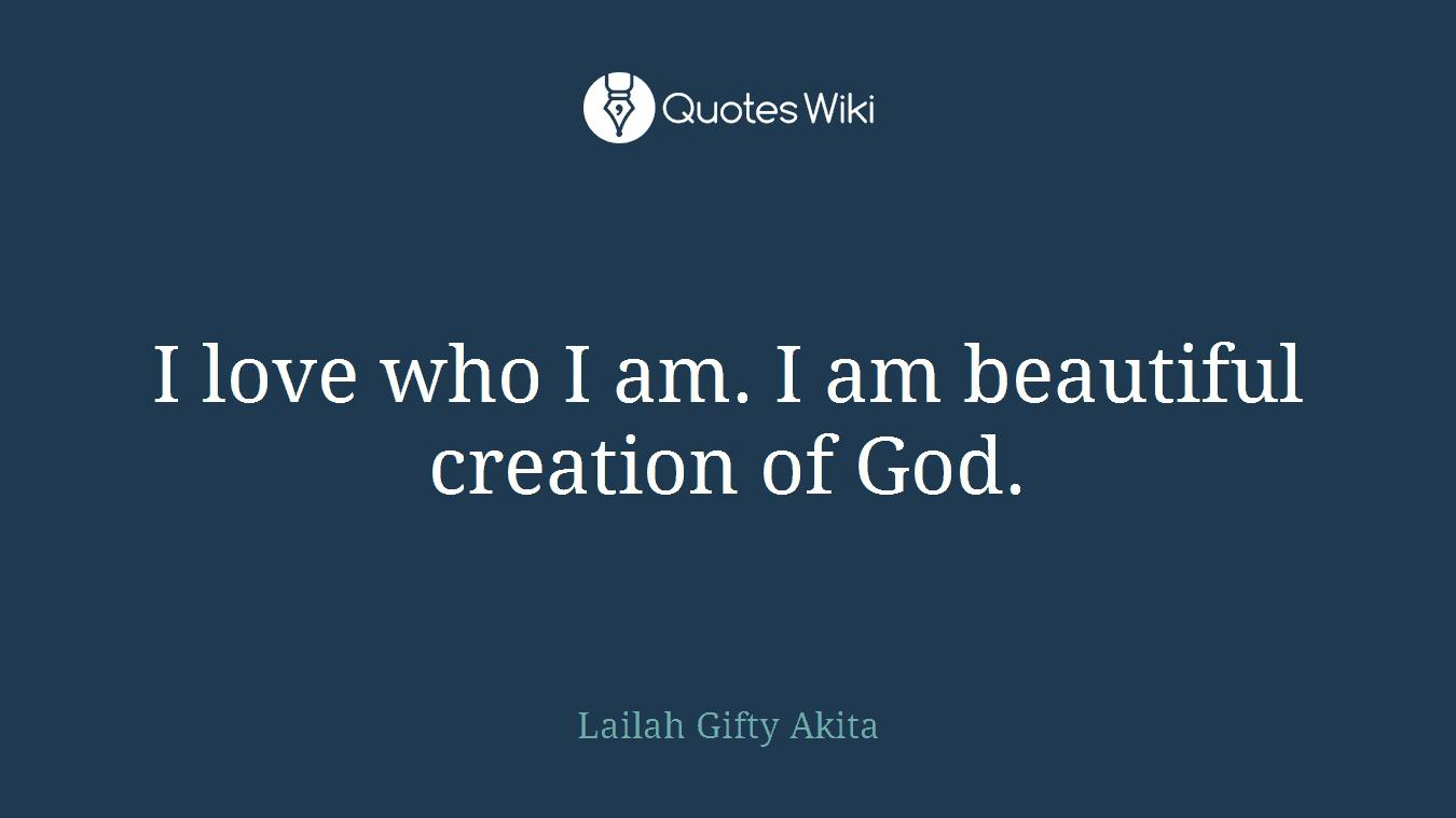 I love who I am. I am beautiful creation of God.