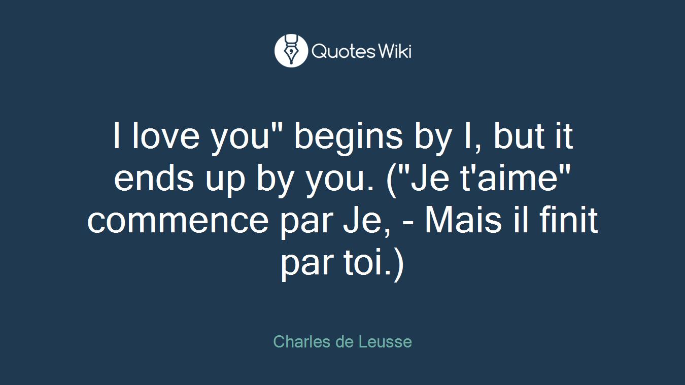 """I love you"""" begins by I, but it ends up by you. (""""Je t'aime"""" commence par Je, - Mais il finit par toi.)"""