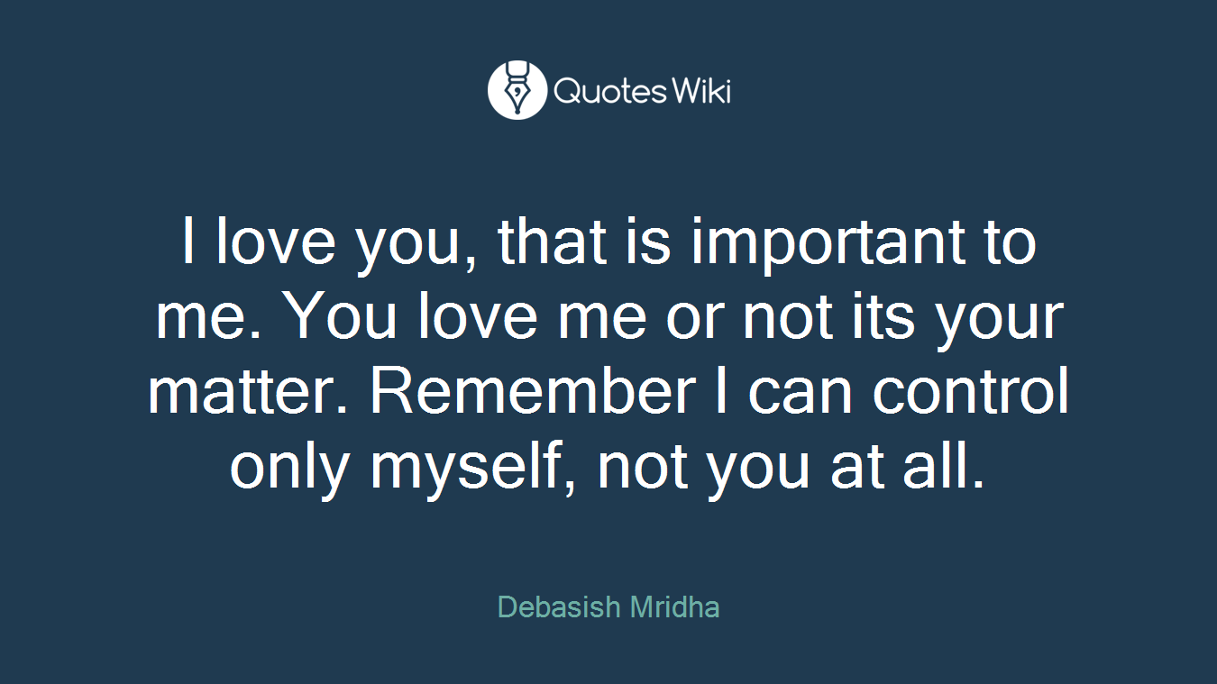 I love you, that is important to me. You love me or not its your matter. Remember I can control only myself, not you at all.