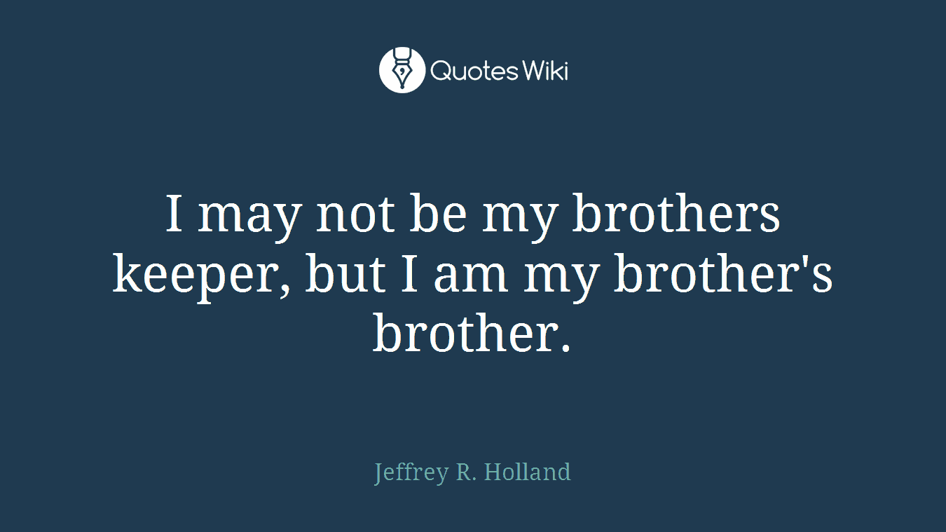 I May Not Be My Brothers Keeper But I Am My Br