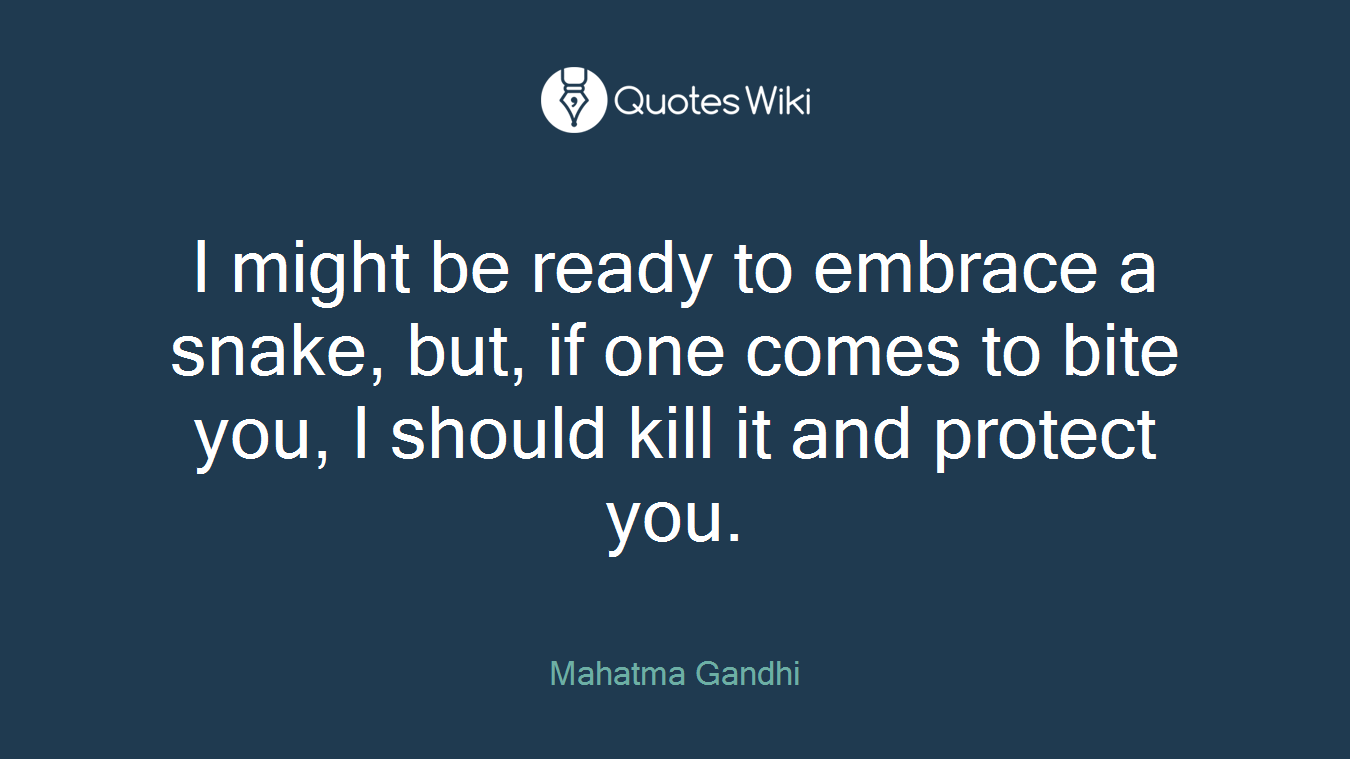 I might be ready to embrace a snake, but, if one comes to bite you, I should kill it and protect you.