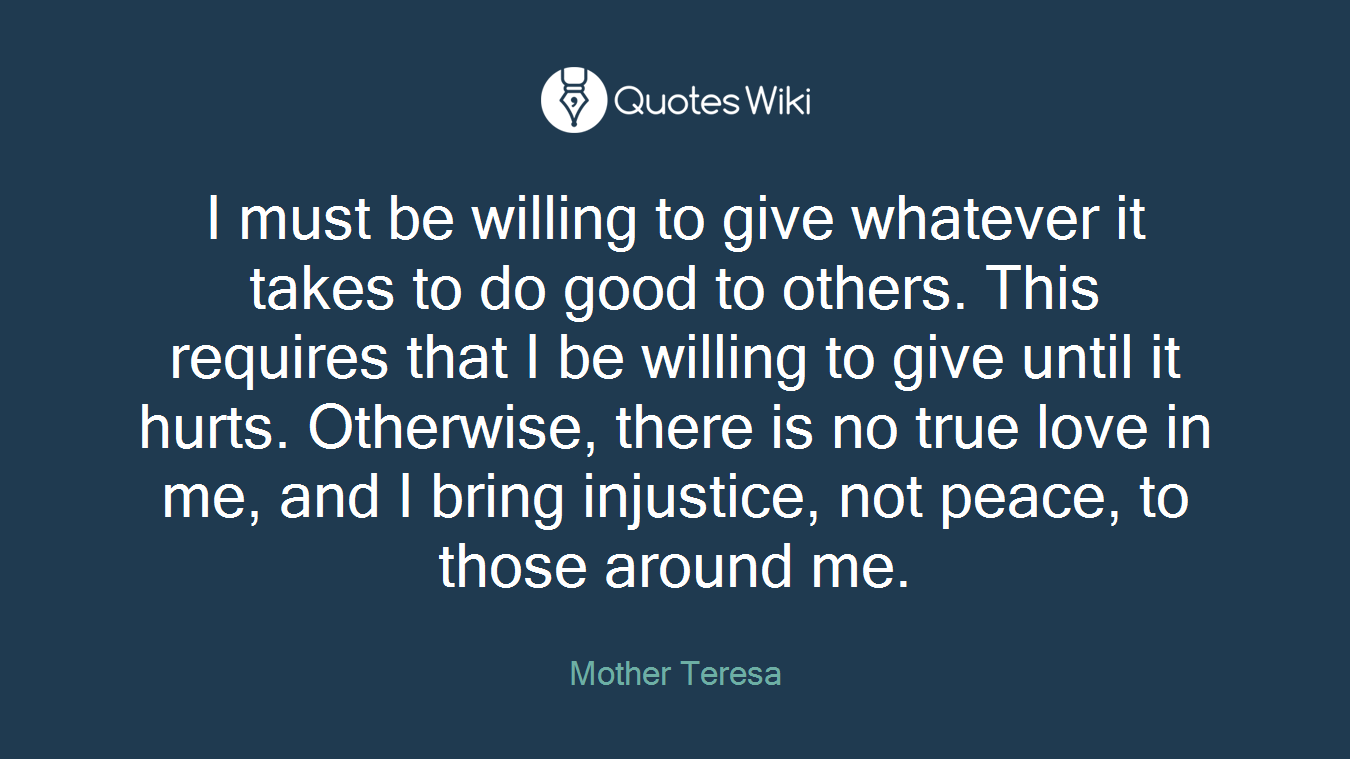I must be willing to give whatever it takes to do good to others. This requires that I be willing to give until it hurts. Otherwise, there is no true love in me, and I bring injustice, not peace, to those around me.