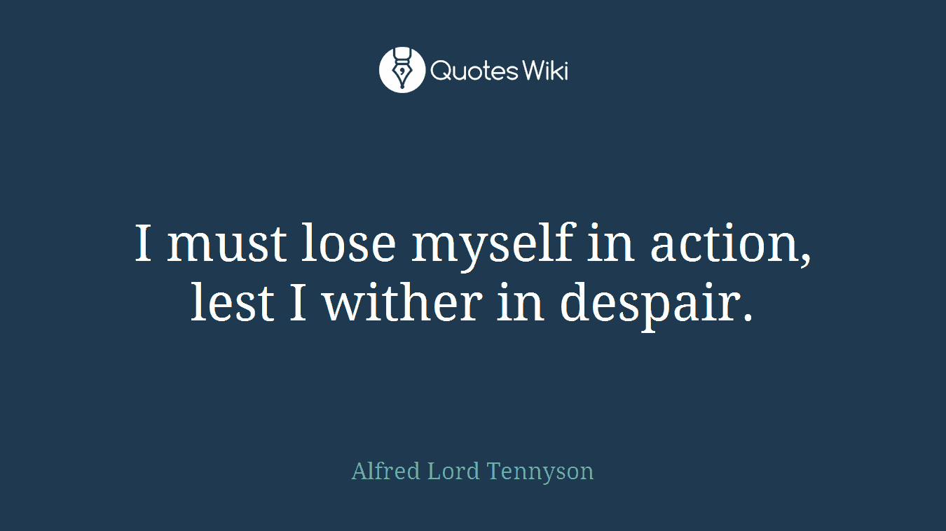 I must lose myself in action, lest I wither in despair.