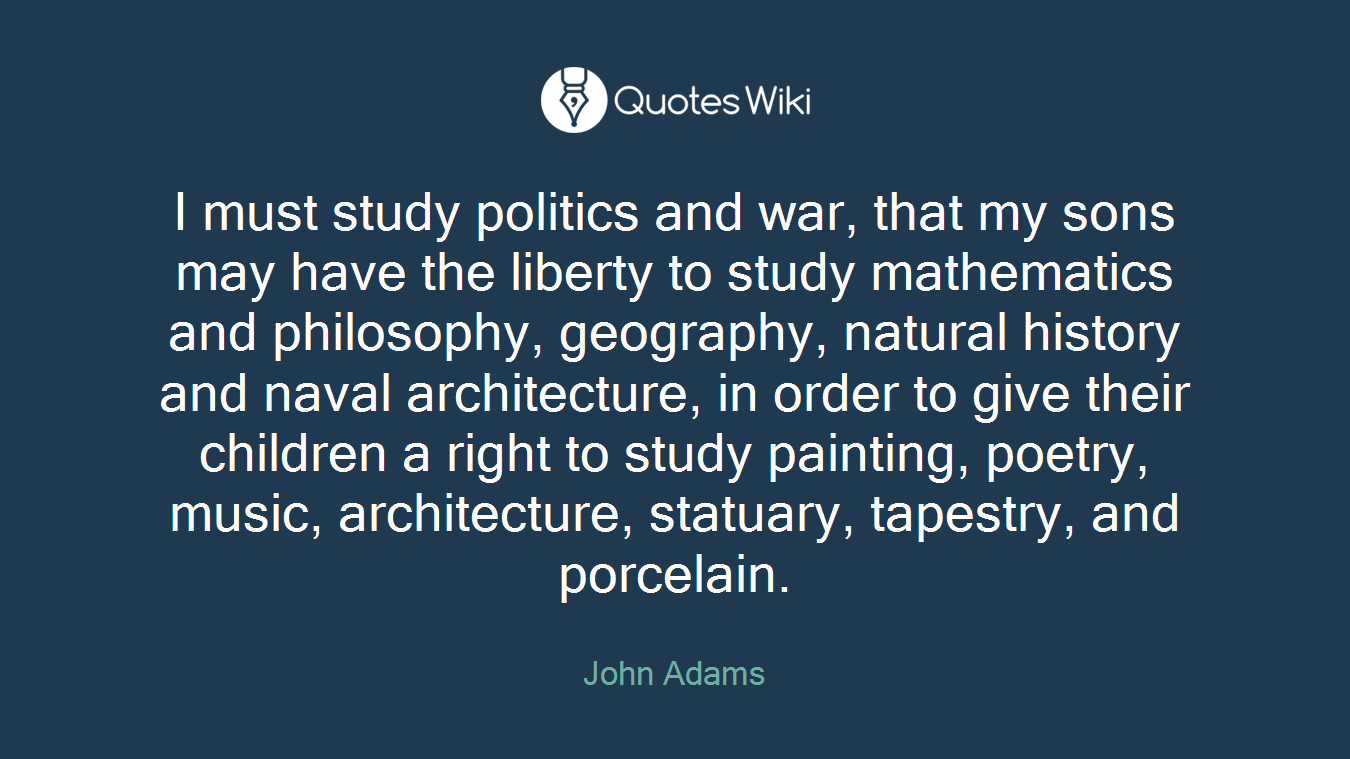 I must study politics and war, that my sons may have the liberty to study mathematics and philosophy, geography, natural history and naval architecture, in order to give their children a right to study painting, poetry, music, architecture, statuary, tapestry, and porcelain.