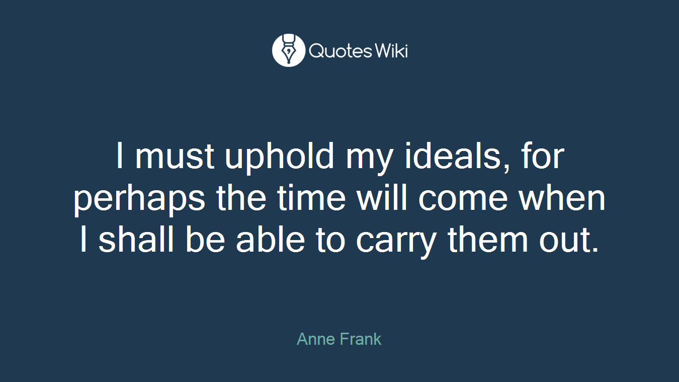 I must uphold my ideals, for perhaps the time will come when I shall be able to carry them out.