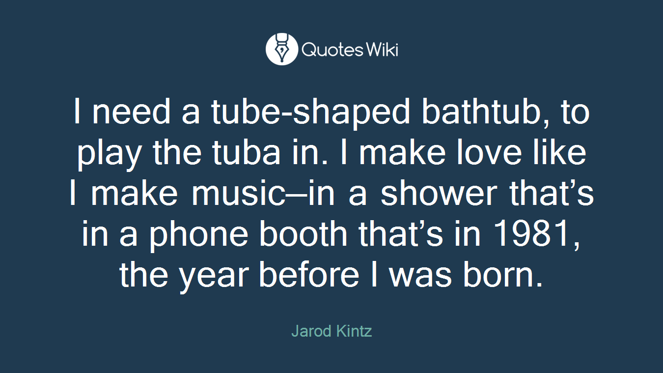 I need a tube-shaped bathtub, to play the tuba in. I make love like I make music—in a shower that's in a phone booth that's in 1981, the year before I was born.