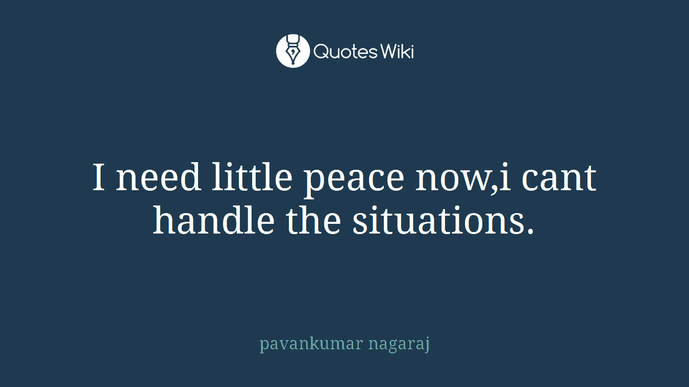 I need little peace now,i cant handle the situations.