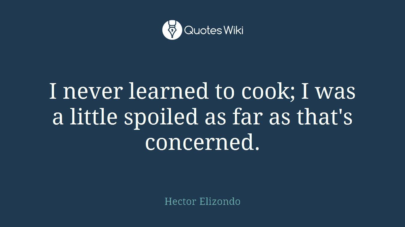 I never learned to cook; I was a little spoiled as far as that's concerned.