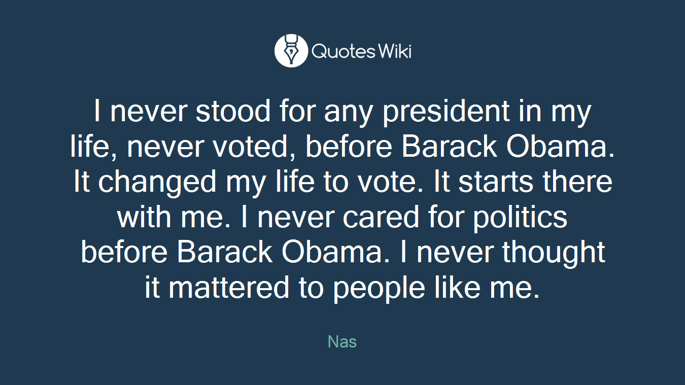 I never stood for any president in my life, never voted, before Barack Obama. It changed my life to vote. It starts there with me. I never cared for politics before Barack Obama. I never thought it mattered to people like me.