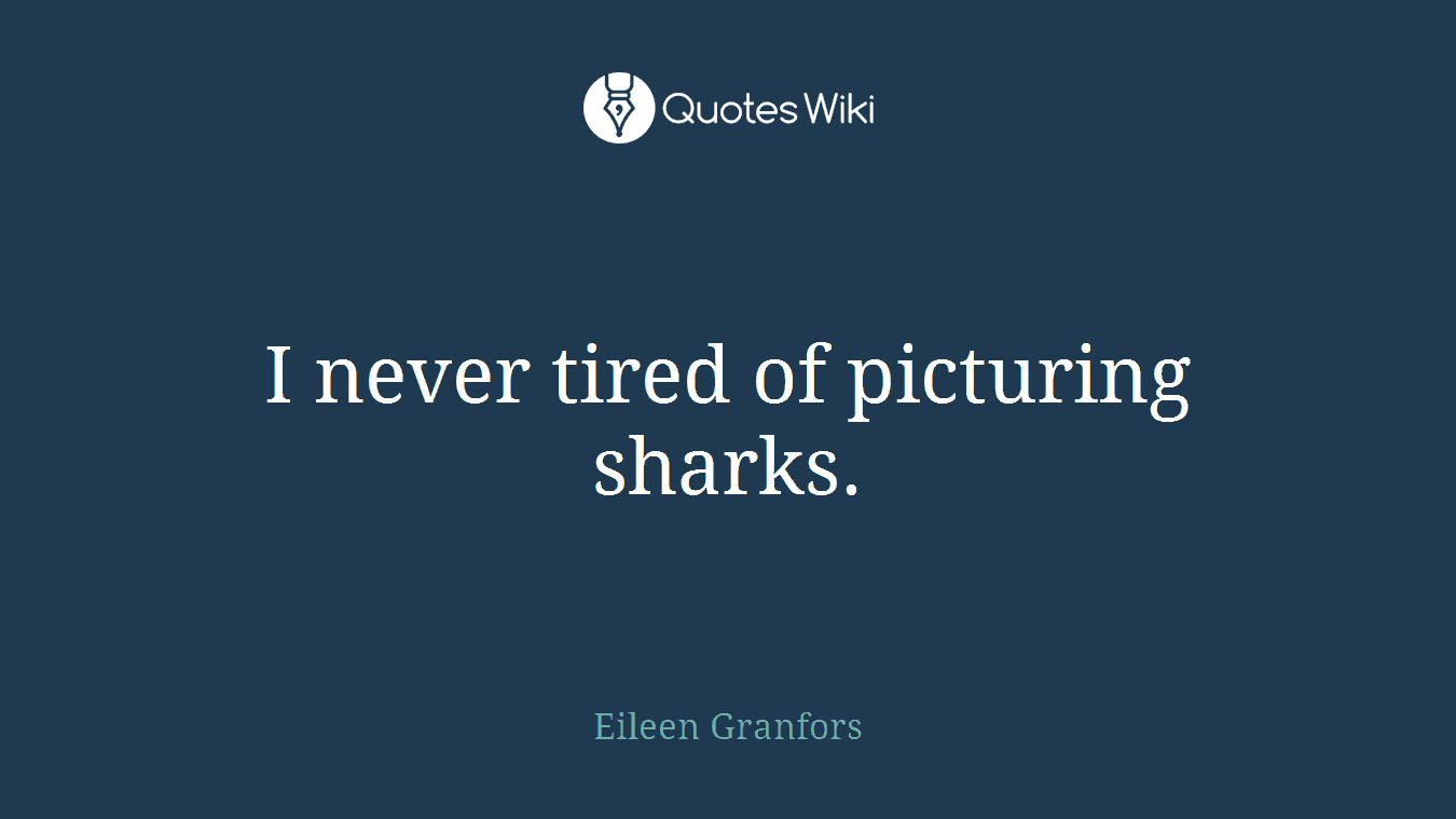 I never tired of picturing sharks.