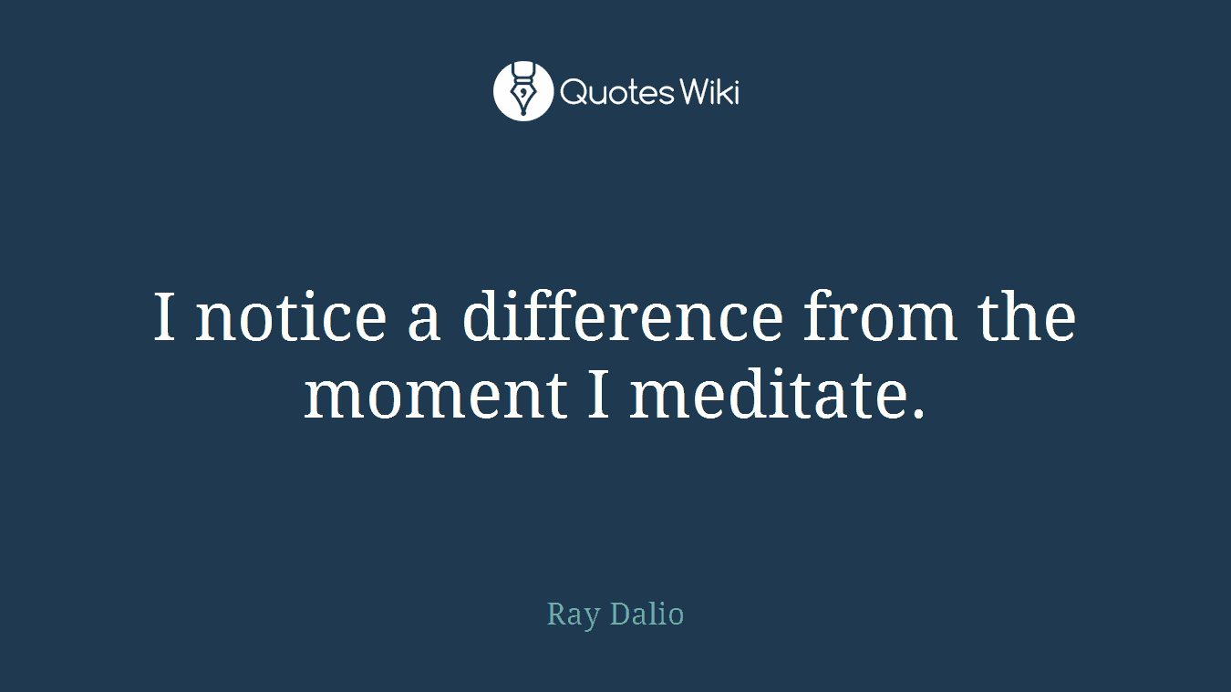 I notice a difference from the moment I meditate.