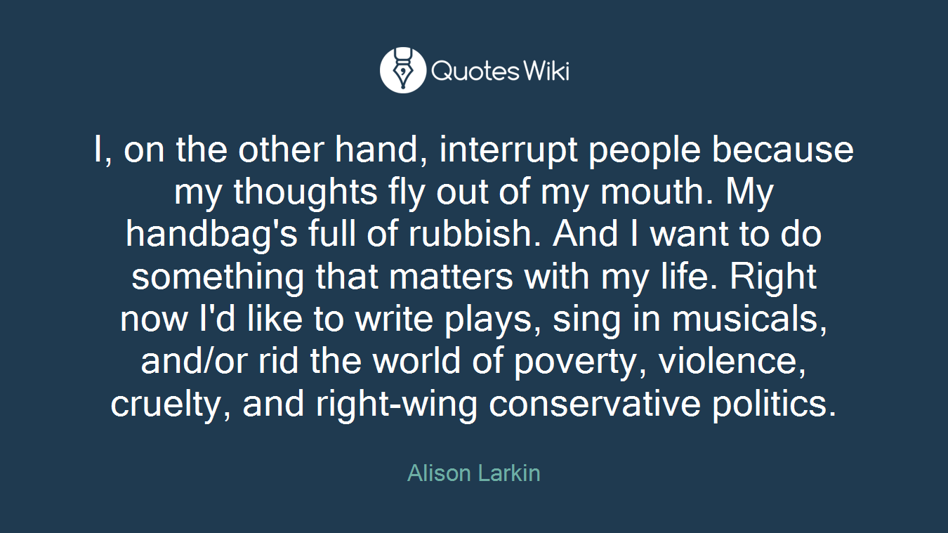 I, on the other hand, interrupt people because my thoughts fly out of my mouth. My handbag's full of rubbish. And I want to do something that matters with my life. Right now I'd like to write plays, sing in musicals, and/or rid the world of poverty, violence, cruelty, and right-wing conservative politics.
