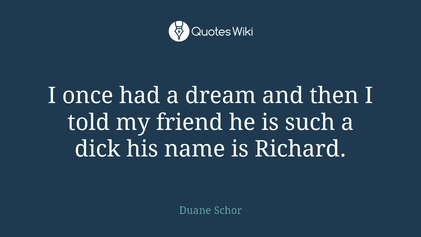 I once had a dream and then I told my friend he is such a dick his name is Richard.