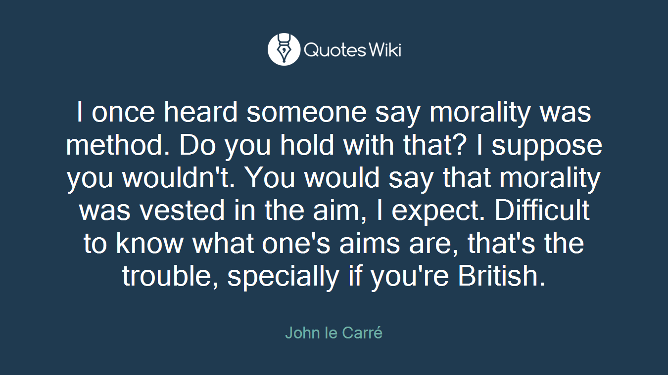 I once heard someone say morality was method. Do you hold with that? I suppose you wouldn't. You would say that morality was vested in the aim, I expect. Difficult to know what one's aims are, that's the trouble, specially if you're British.