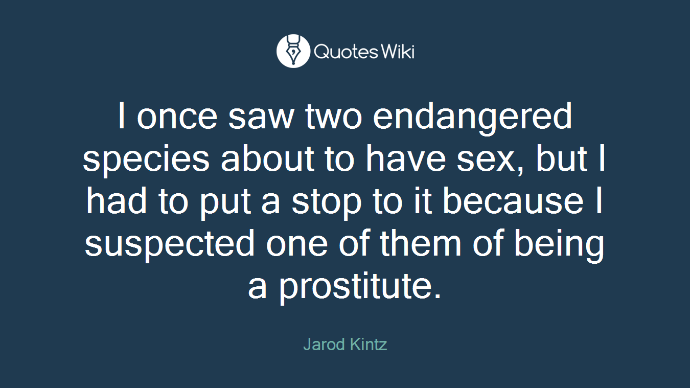 I once saw two endangered species about to have sex, but I had to put a stop to it because I suspected one of them of being a prostitute.