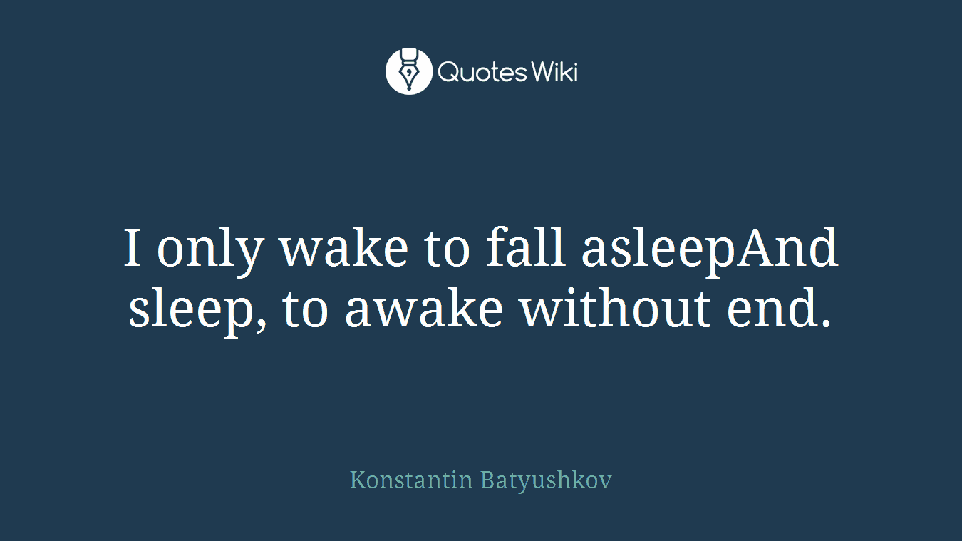 I only wake to fall asleepAnd sleep, to awake without end.