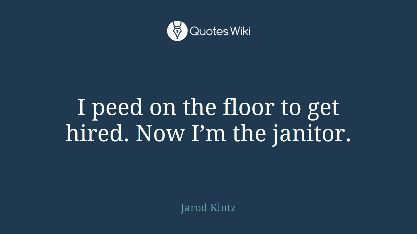 I peed on the floor to get hired. Now I'm the janitor.