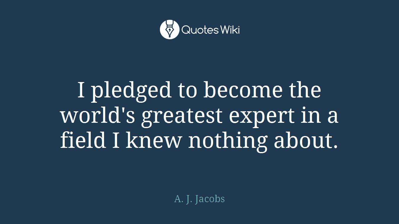 I pledged to become the world's greatest expert in a field I knew nothing about.