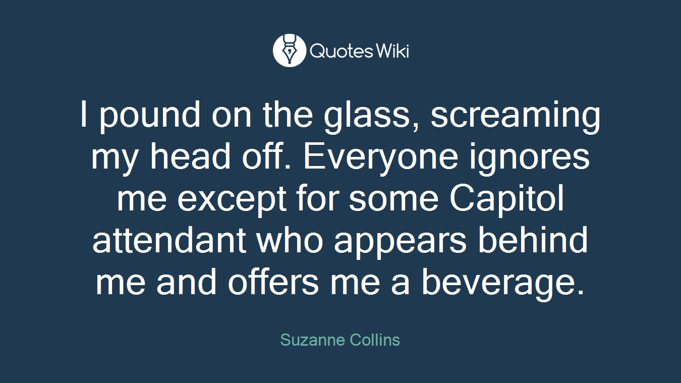 I pound on the glass, screaming my head off. Everyone ignores me except for some Capitol attendant who appears behind me and offers me a beverage.