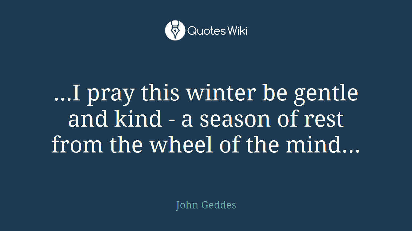 ...I pray this winter be gentle and kind - a season of rest from the wheel of the mind...