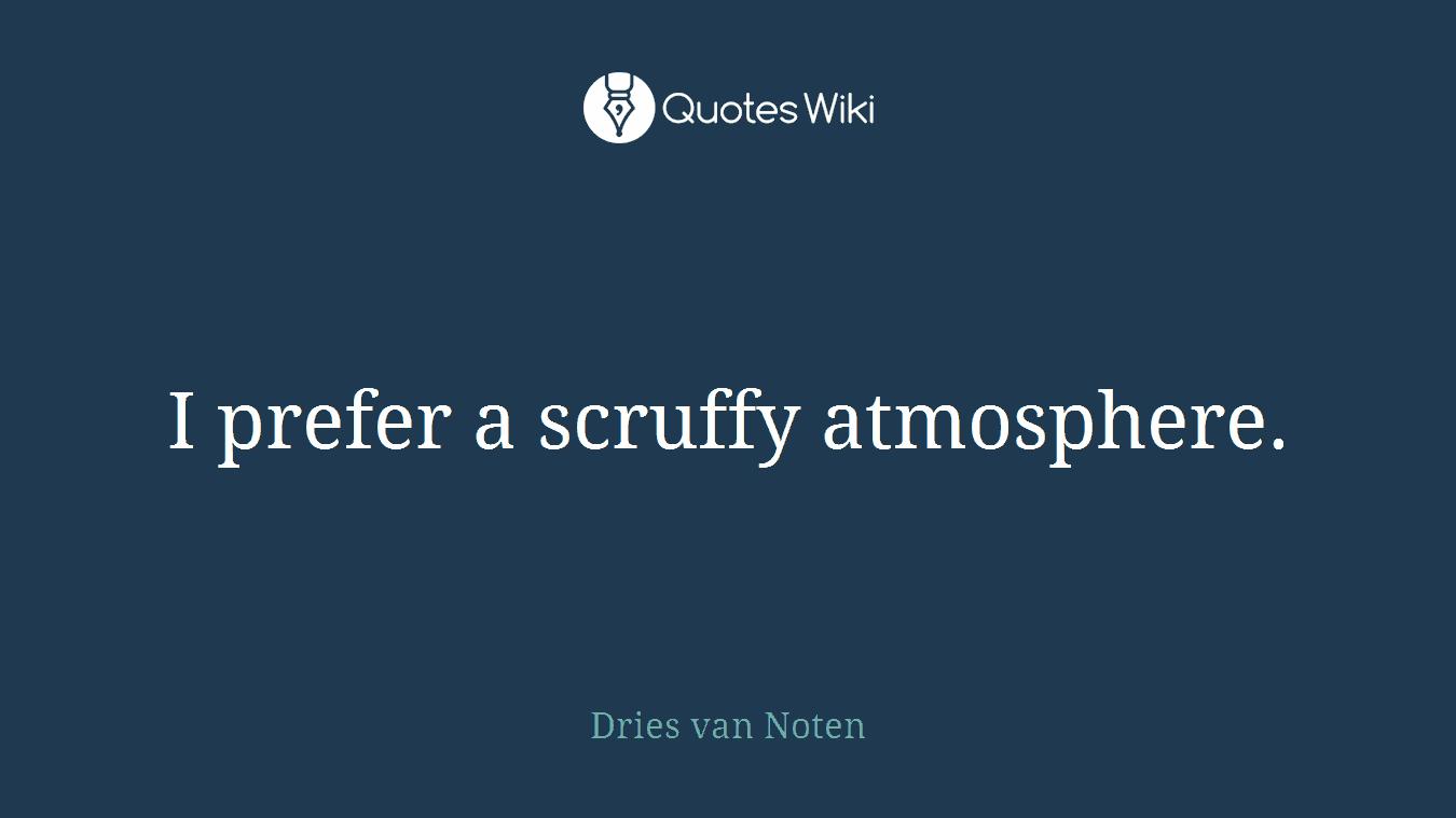 I prefer a scruffy atmosphere.