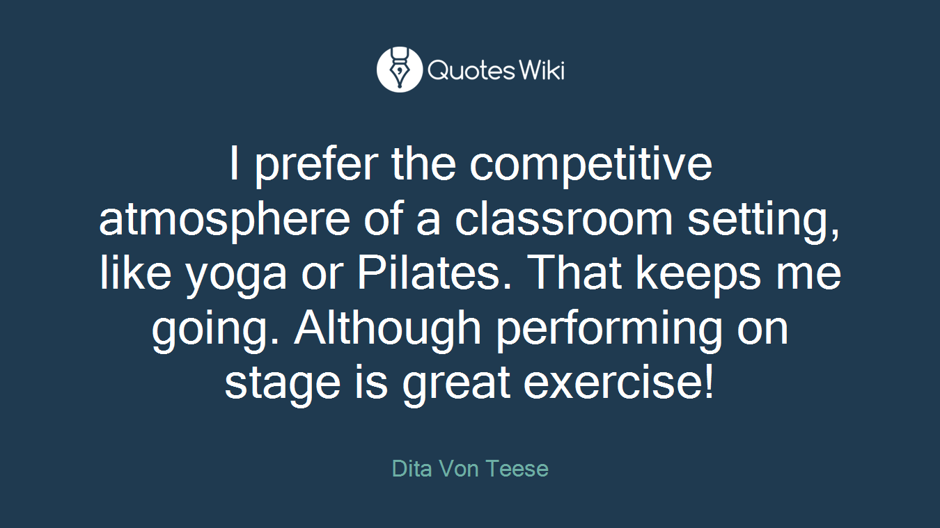 I prefer the competitive atmosphere of a classroom setting, like yoga or Pilates. That keeps me going. Although performing on stage is great exercise!