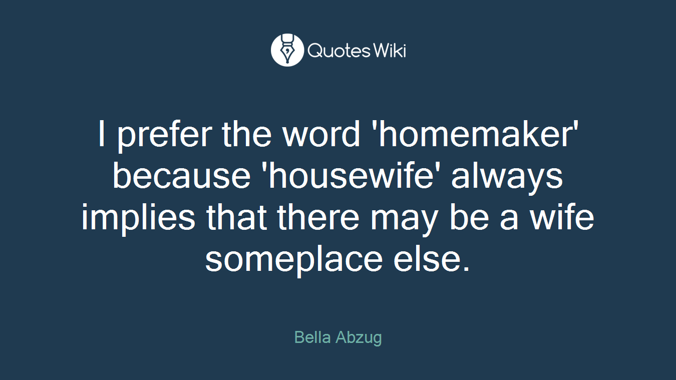 I prefer the word 'homemaker' because 'housewife' always implies that there may be a wife someplace else.