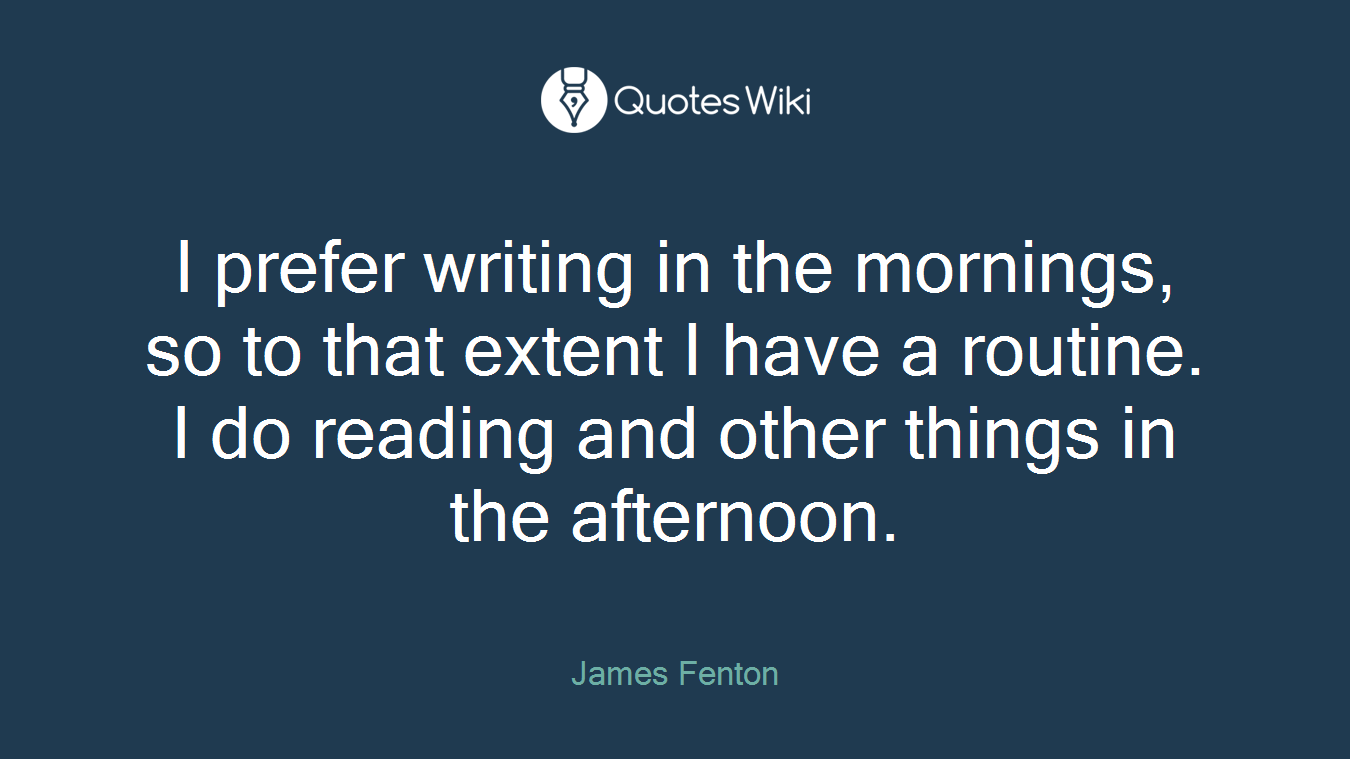I prefer writing in the mornings, so to that extent I have a routine. I do reading and other things in the afternoon.