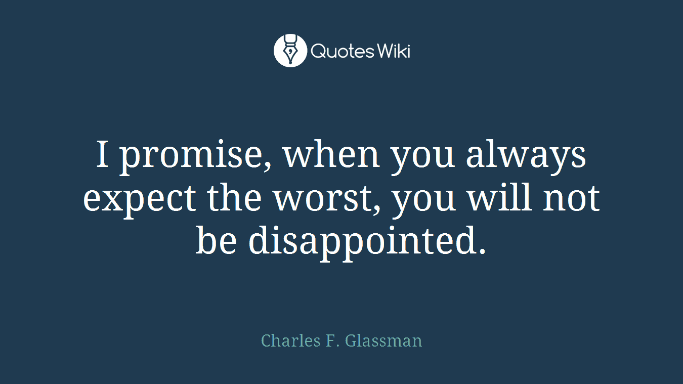 I promise, when you always expect the worst, you will not be disappointed.