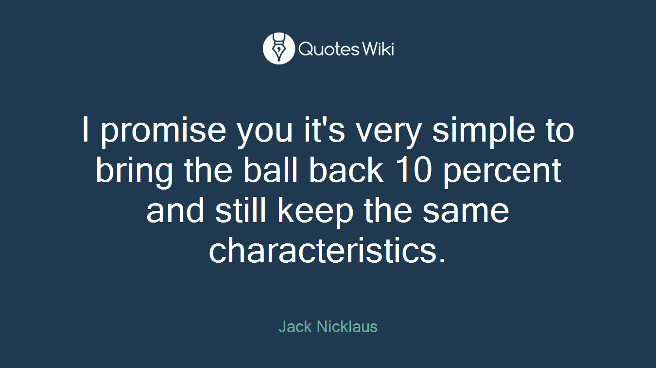 I promise you it's very simple to bring the ball back 10 percent and still keep the same characteristics.