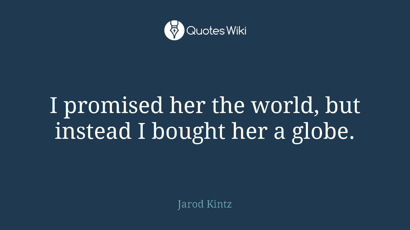 I promised her the world, but instead I bought her a globe.