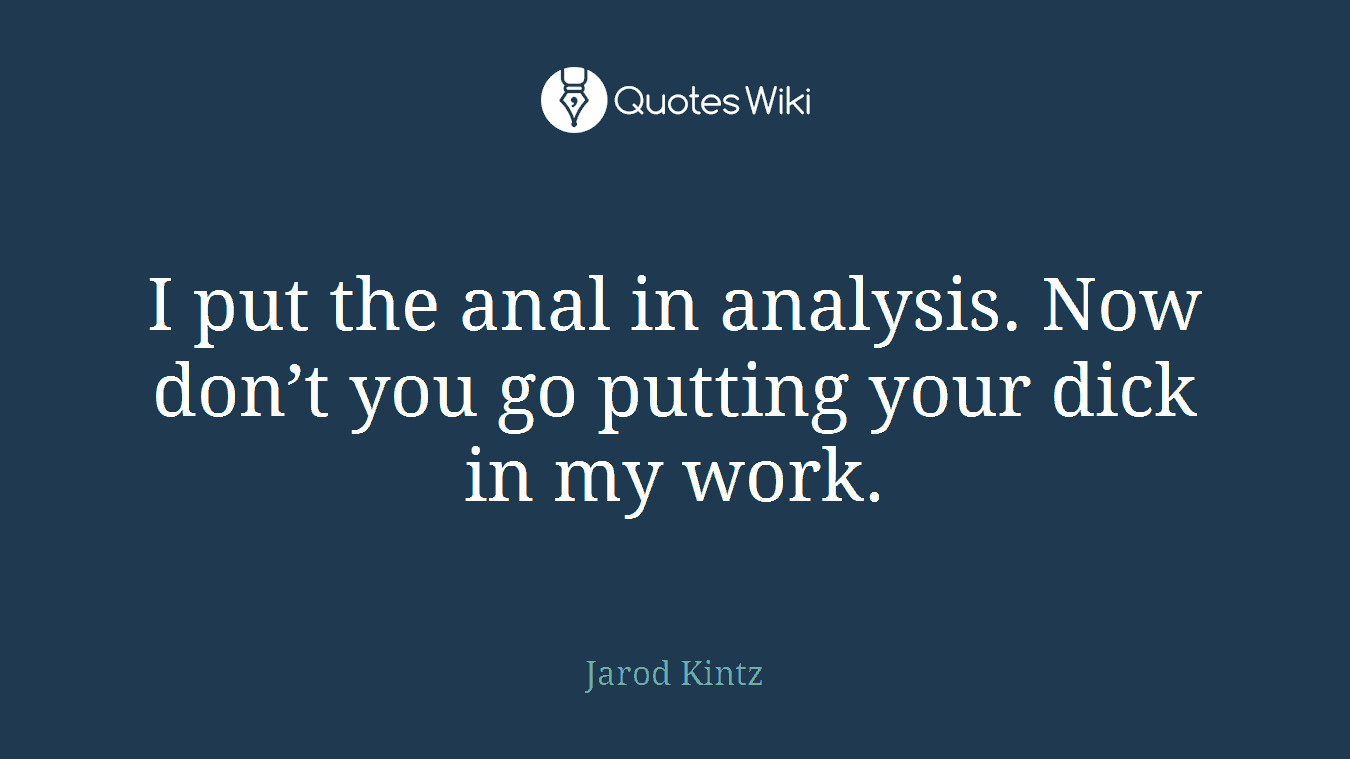 I put the anal in analysis. Now don't you go putting your dick in my work.
