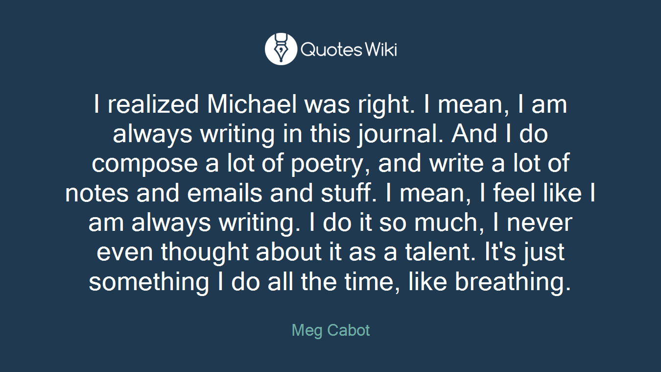 I realized Michael was right. I mean, I am always writing in this journal. And I do compose a lot of poetry, and write a lot of notes and emails and stuff. I mean, I feel like I am always writing. I do it so much, I never even thought about it as a talent. It's just something I do all the time, like breathing.