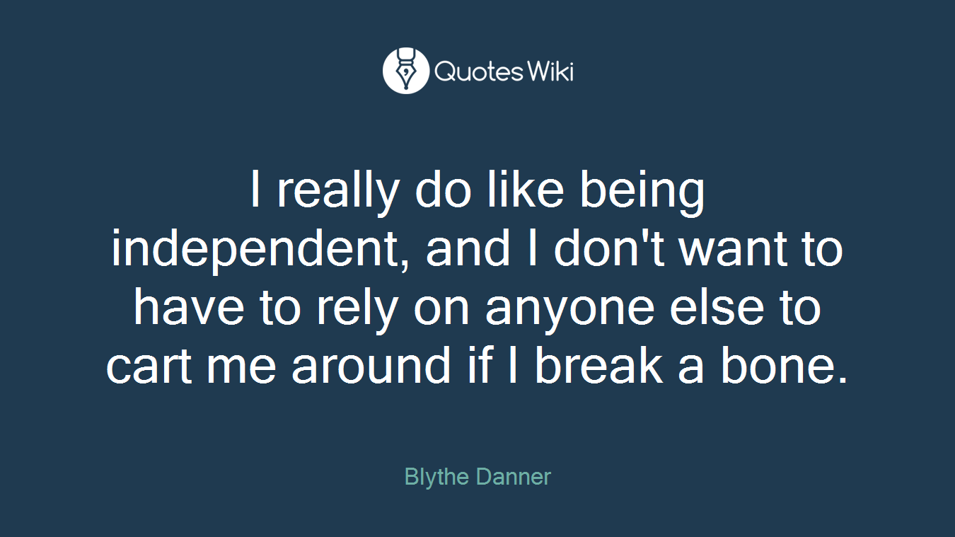 I really do like being independent, and I don't want to have to rely on anyone else to cart me around if I break a bone.