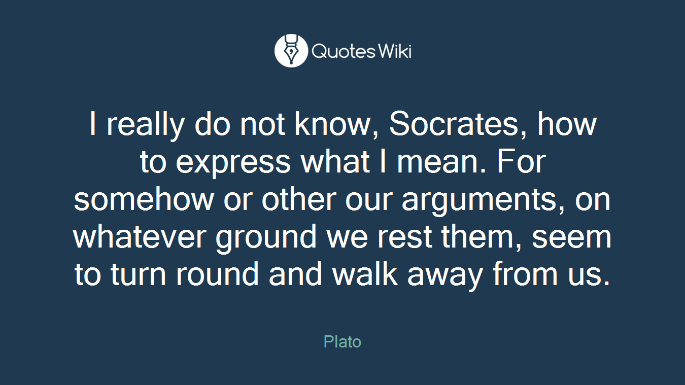 I really do not know, Socrates, how to express what I mean. For somehow or other our arguments, on whatever ground we rest them, seem to turn round and walk away from us.