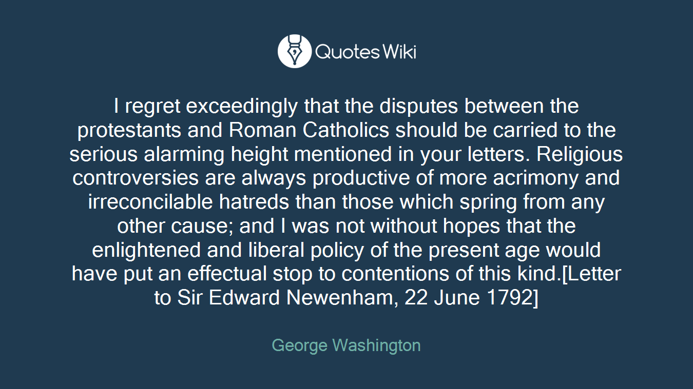 I regret exceedingly that the disputes between the protestants and Roman Catholics should be carried to the serious alarming height mentioned in your letters. Religious controversies are always productive of more acrimony and irreconcilable hatreds than those which spring from any other cause; and I was not without hopes that the enlightened and liberal policy of the present age would have put an effectual stop to contentions of this kind.[Letter to Sir Edward Newenham, 22 June 1792]
