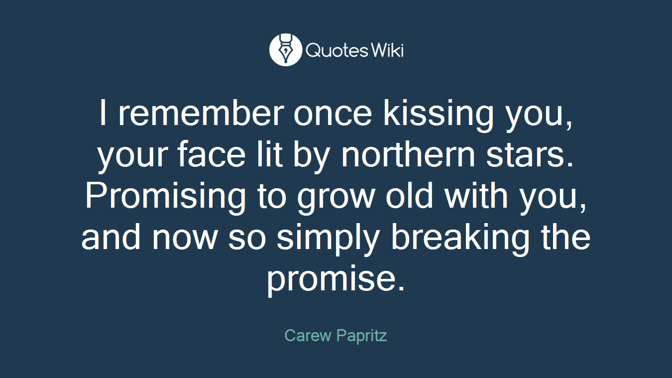 I remember once kissing you, your face lit by northern stars. Promising to grow old with you, and now so simply breaking the promise.
