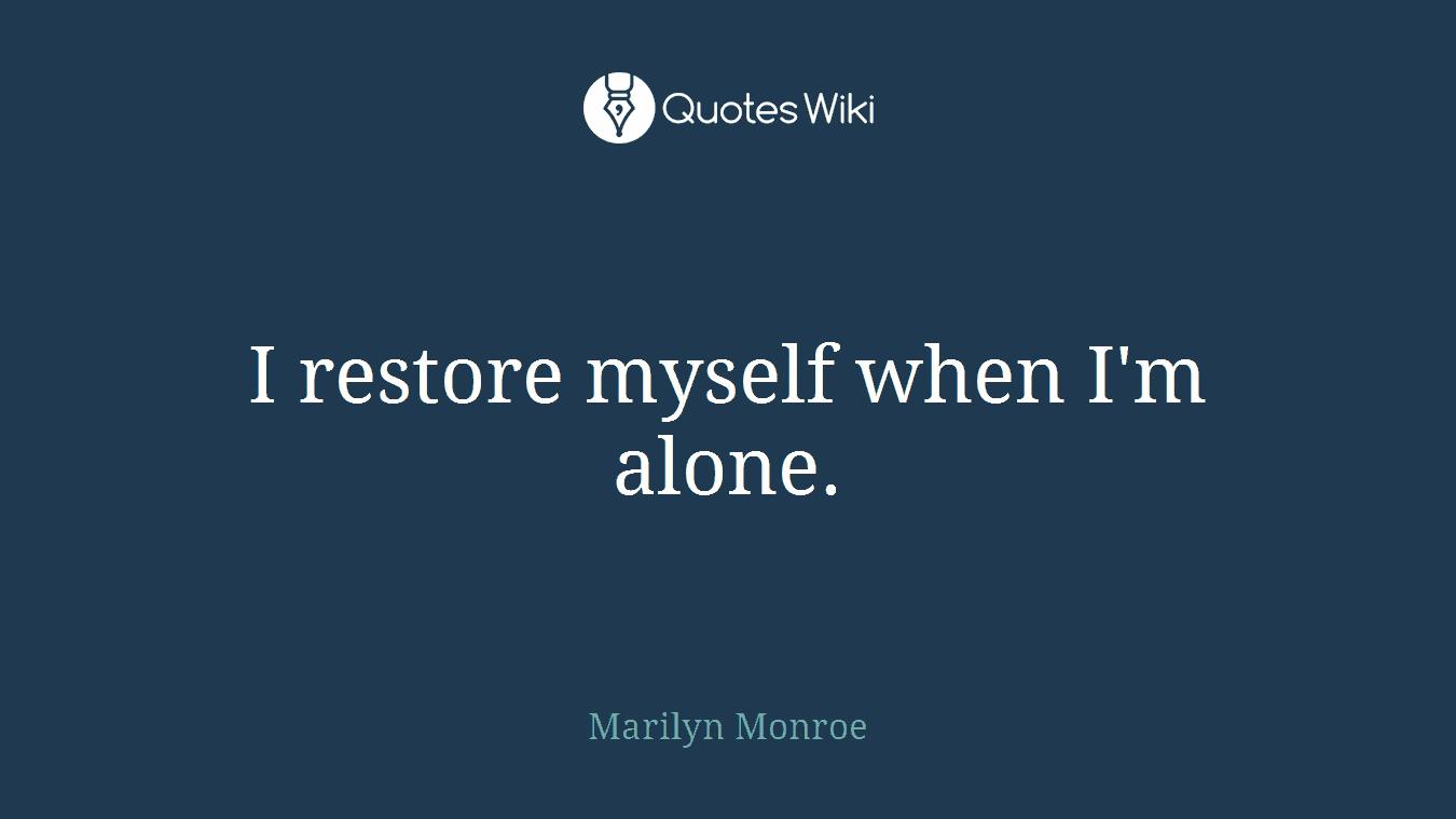 I restore myself when I'm alone.